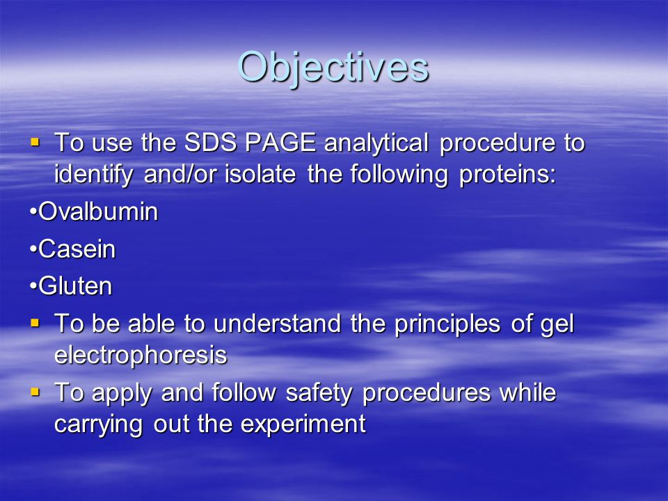 Objectives  To use the SDS PAGE analytical procedure to identify and/or isolate the following proteins: OvalbuminCaseinGluten  To be able to understand the principles of gel electrophoresis  To apply and follow safety procedures while carrying out the experiment