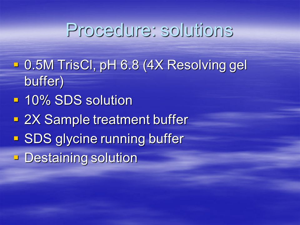 Procedure: solutions  0.5M TrisCl, pH 6.8 (4X Resolving gel buffer)  10% SDS solution  2X Sample treatment buffer  SDS glycine running buffer  Destaining solution