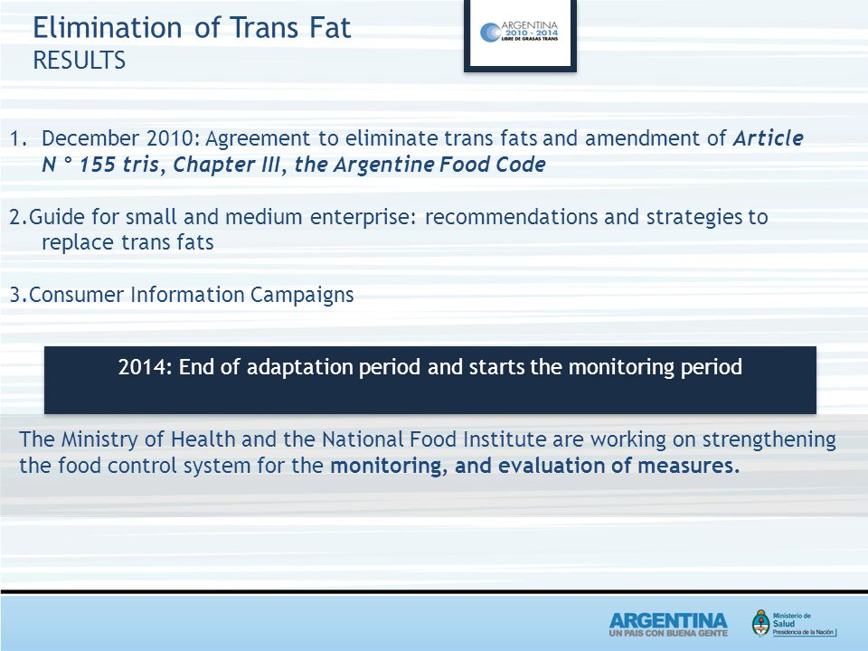 Elimination of Trans Fat RESULTS 1.December 2010: Agreement to eliminate trans fats and amendment of Article N ° 155 tris, Chapter III, the Argentine Food Code 2.Guide for small and medium enterprise: recommendations and strategies to replace trans fats 3.Consumer Information Campaigns 2014: End of adaptation period and starts the monitoring period The Ministry of Health and the National Food Institute are working on strengthening the food control system for the monitoring, and evaluation of measures.