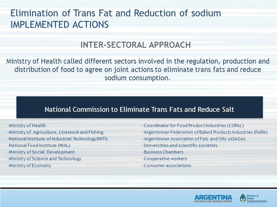 Elimination of Trans Fat and Reduction of sodium IMPLEMENTED ACTIONS INTER-SECTORAL APPROACH Ministry of Health called different sectors involved in the regulation, production and distribution of food to agree on joint actions to eliminate trans fats and reduce sodium consumption.