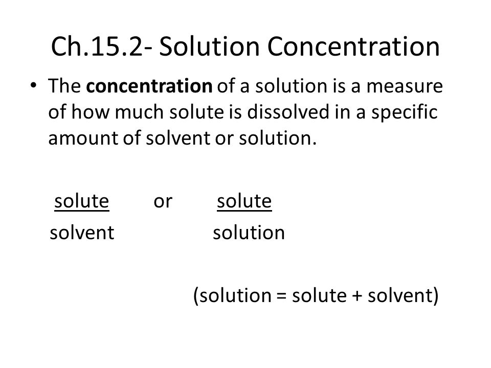 Ch.15.2- Solution Concentration The concentration of a solution is a measure of how much solute is dissolved in a specific amount of solvent or soluti