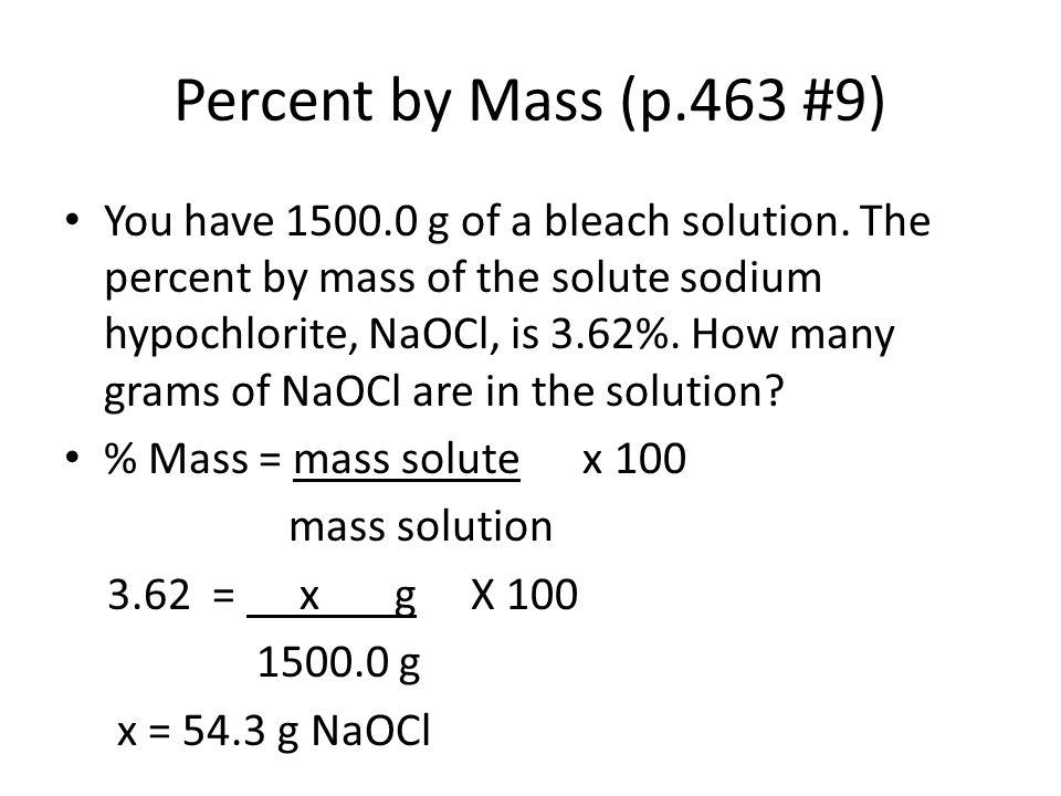 Percent by Mass (p.463 #9) You have 1500.0 g of a bleach solution. The percent by mass of the solute sodium hypochlorite, NaOCl, is 3.62%. How many gr