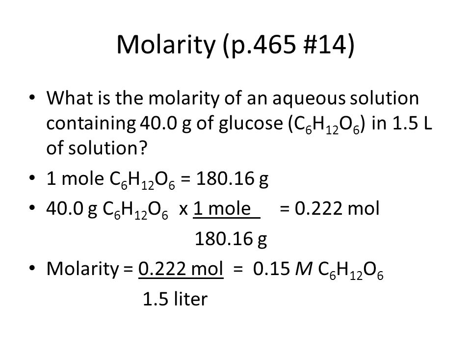 Molarity (p.465 #14) What is the molarity of an aqueous solution containing 40.0 g of glucose (C 6 H 12 O 6 ) in 1.5 L of solution? 1 mole C 6 H 12 O