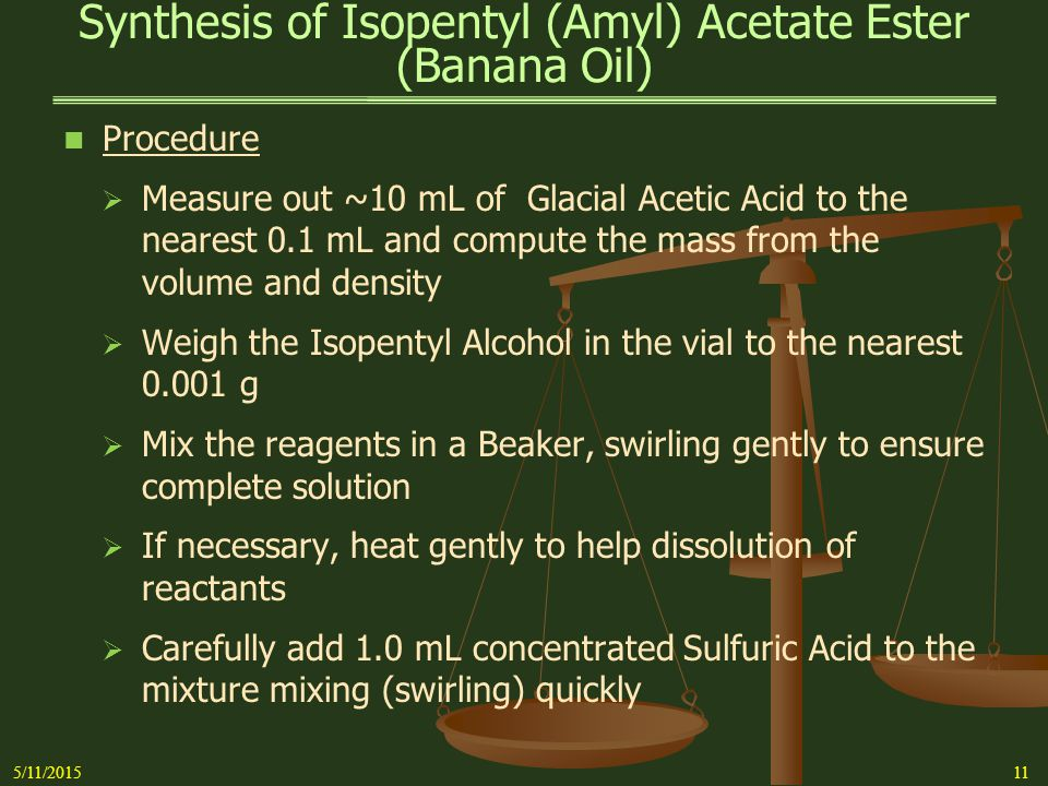 Synthesis of Isopentyl (Amyl) Acetate Ester (Banana Oil) 5/11/201512 Procedure (Con't)   Set up a Reflux Apparatus using a 50 mL round bottom flask   Add a Corundum or Teflon (not calcium carbonate) boiling chip and heat the mixture under Gentle reflux for 50 – 60 minutes   Cool the mixture to Room Temperature   Liquid/Liquid Extraction Pretest the Separatory Funnel to ensure that the stopper and the stopcock assembly do not leak Add about 50 mL distilled water to the funnel Shake vigorously for about 10 seconds Adjust stopper or stopcock as necessary and repeat Drain water from funnel