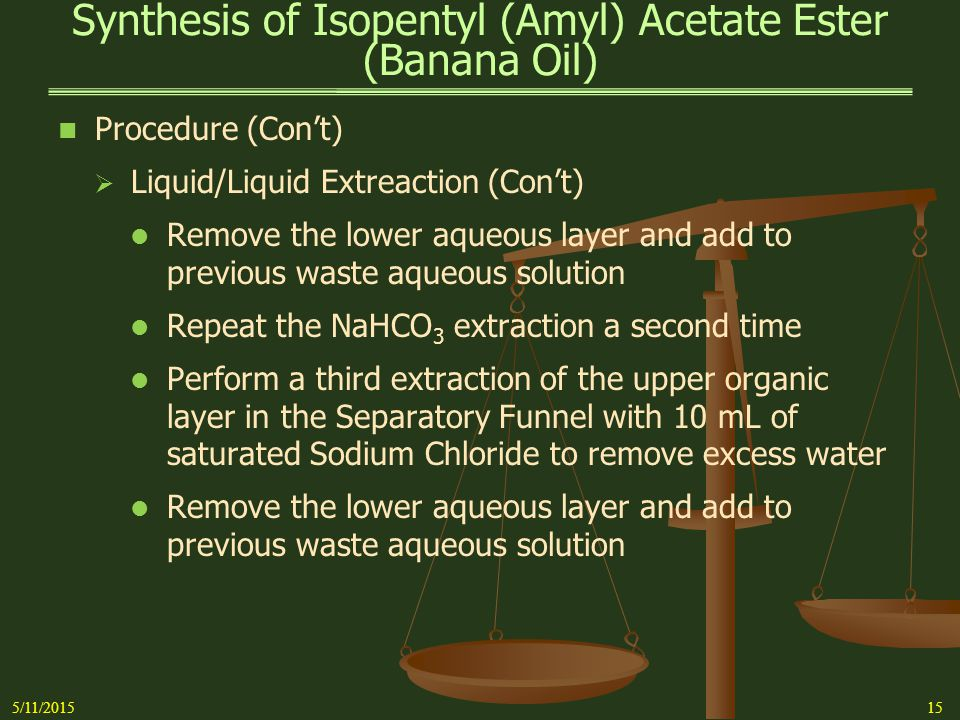 Synthesis of Isopentyl (Amyl) Acetate Ester (Banana Oil) 5/11/201516 Procedure (Con't)   Liquid/Liquid Extraction (Con't) Repeat the Sodium Chloride extraction a second time   Transfer the organic layer containing the crude ester to a small, clean, Erlenmeyer flask   Instructor will add  1.0 g of Anhydrous Sodium Sulfate Note:If mixture does not appear to dry (drying agent will clump), add a little more Sodium Sulfate