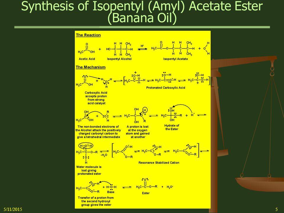 Synthesis of Isopentyl (Amyl) Acetate Ester (Banana Oil) 5/11/20156 ReagentsProduct Acetic AcidIsopentyl (amyl) Acetate Mol Wgt- 60.05 g/moleMol Wgt- 130.19 g/mole Density- 1.049 g/mLDensity- 0.876 Boiling Point- 117.9 o CBoiling Pnt- 142 o C % Acid- 100%Ref.
