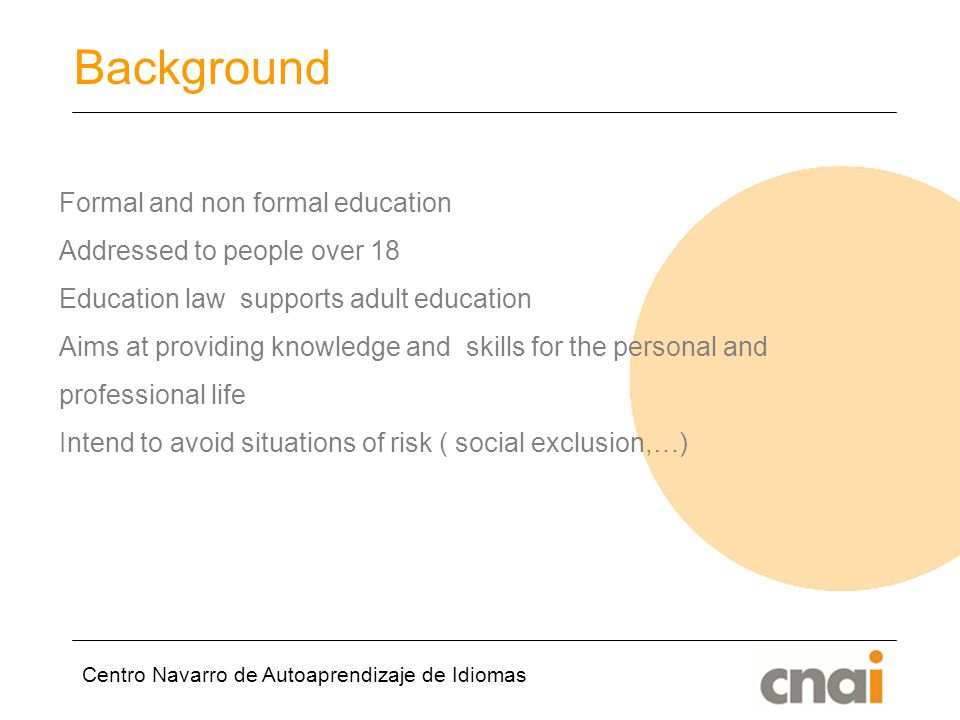 Centro Navarro de Autoaprendizaje de Idiomas Background Formal and non formal education Addressed to people over 18 Education law supports adult education Aims at providing knowledge and skills for the personal and professional life Intend to avoid situations of risk ( social exclusion,…)