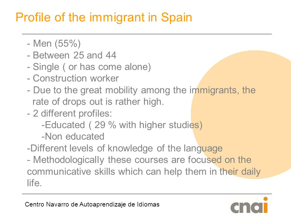 Centro Navarro de Autoaprendizaje de Idiomas Profile of the immigrant in Spain - Men (55%) - Between 25 and 44 - Single ( or has come alone) - Construction worker - Due to the great mobility among the immigrants, the rate of drops out is rather high.