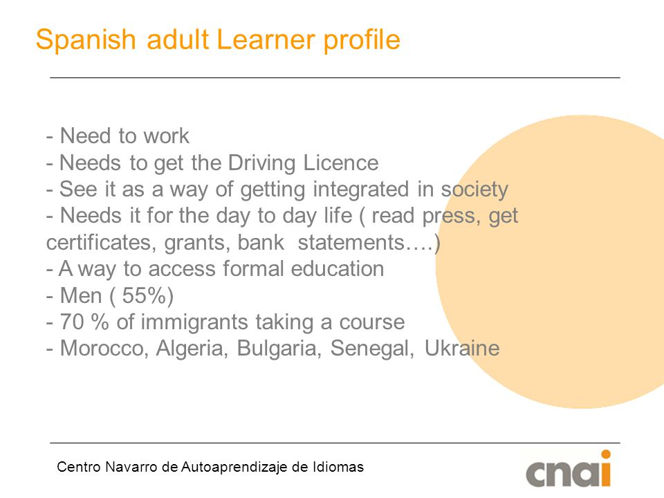 Centro Navarro de Autoaprendizaje de Idiomas Spanish adult Learner profile - Need to work - Needs to get the Driving Licence - See it as a way of getting integrated in society - Needs it for the day to day life ( read press, get certificates, grants, bank statements….) - A way to access formal education - Men ( 55%) - 70 % of immigrants taking a course - Morocco, Algeria, Bulgaria, Senegal, Ukraine