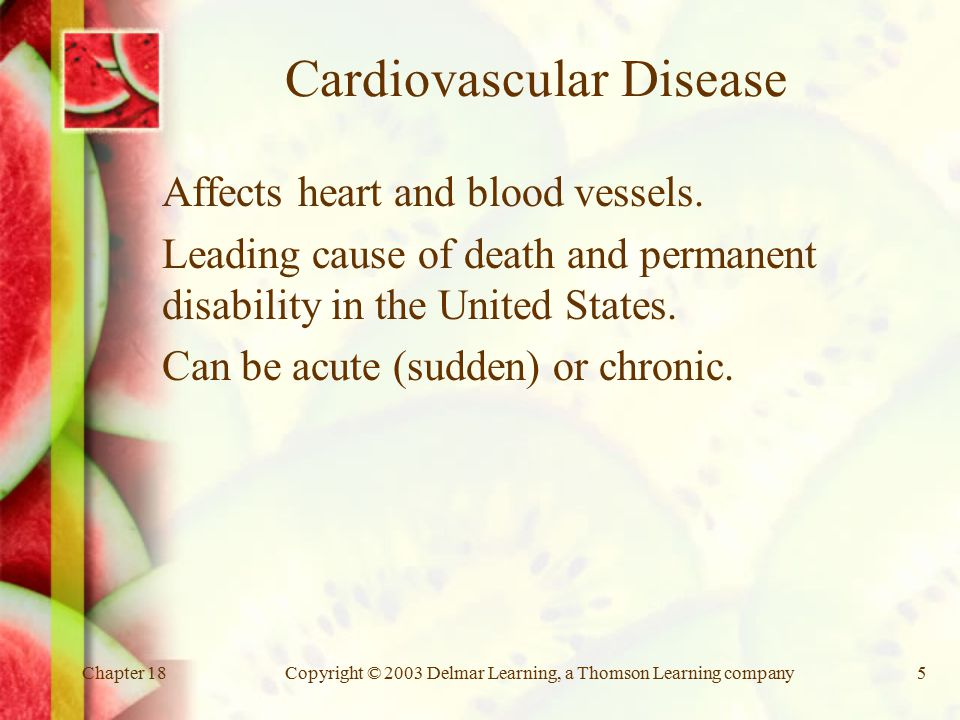 Chapter 18Copyright © 2003 Delmar Learning, a Thomson Learning company5 Cardiovascular Disease Affects heart and blood vessels.
