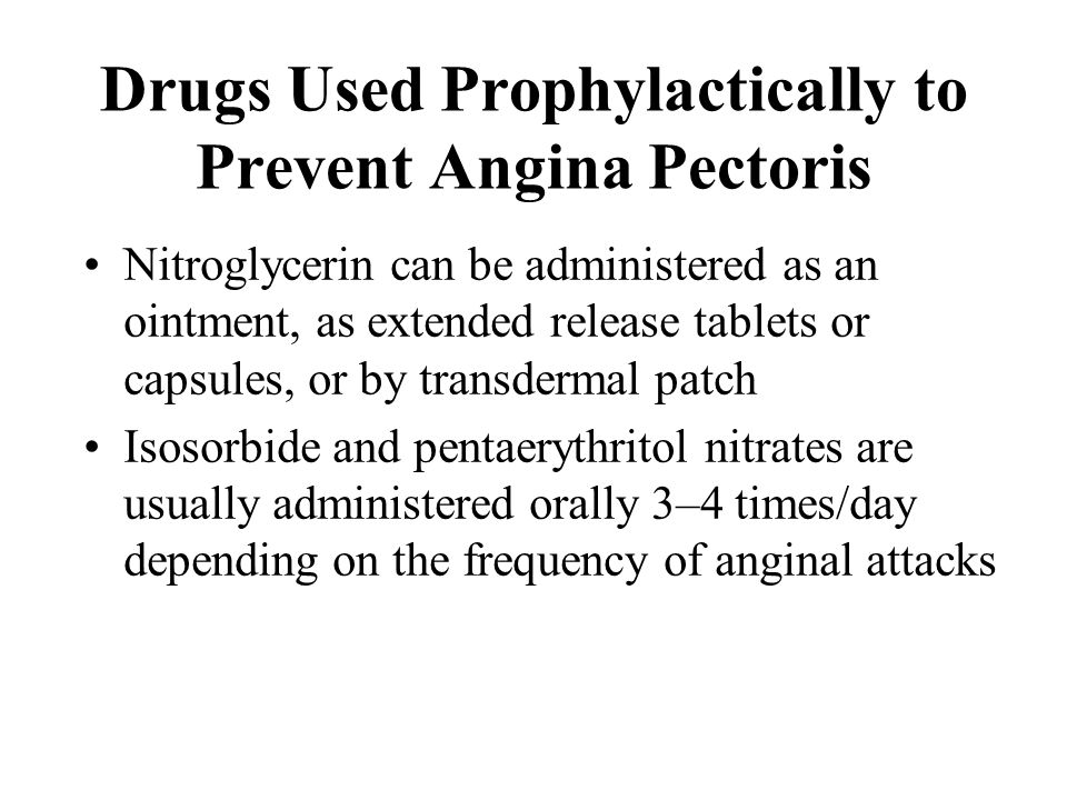 Drugs Used Prophylactically to Prevent Angina Pectoris Nitroglycerin can be administered as an ointment, as extended release tablets or capsules, or b