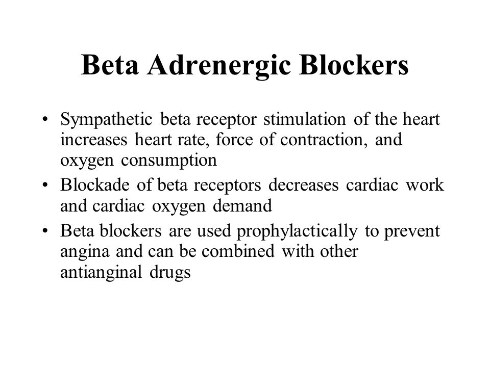Beta Adrenergic Blockers Sympathetic beta receptor stimulation of the heart increases heart rate, force of contraction, and oxygen consumption Blockad