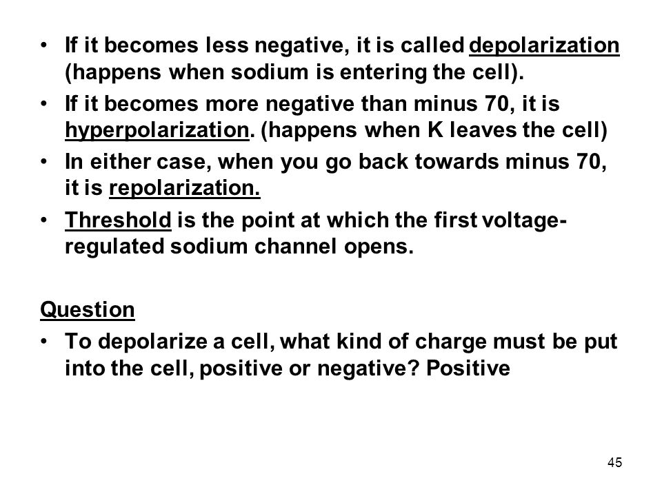 If it becomes less negative, it is called depolarization (happens when sodium is entering the cell).