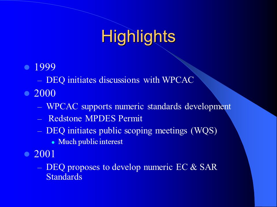 Highlights 1999 – DEQ initiates discussions with WPCAC 2000 – WPCAC supports numeric standards development – Redstone MPDES Permit – DEQ initiates public scoping meetings (WQS) Much public interest 2001 – DEQ proposes to develop numeric EC & SAR Standards