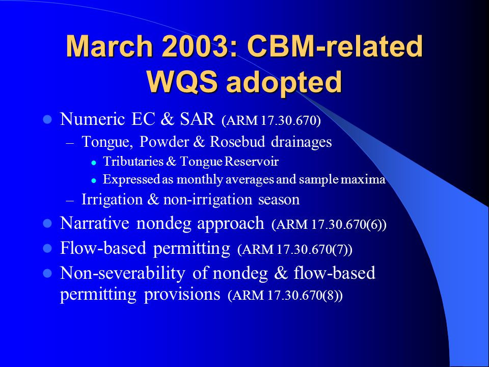 March 2003: CBM-related WQS adopted Numeric EC & SAR (ARM 17.30.670) – Tongue, Powder & Rosebud drainages Tributaries & Tongue Reservoir Expressed as monthly averages and sample maxima – Irrigation & non-irrigation season Narrative nondeg approach (ARM 17.30.670(6)) Flow-based permitting (ARM 17.30.670(7)) Non-severability of nondeg & flow-based permitting provisions (ARM 17.30.670(8))