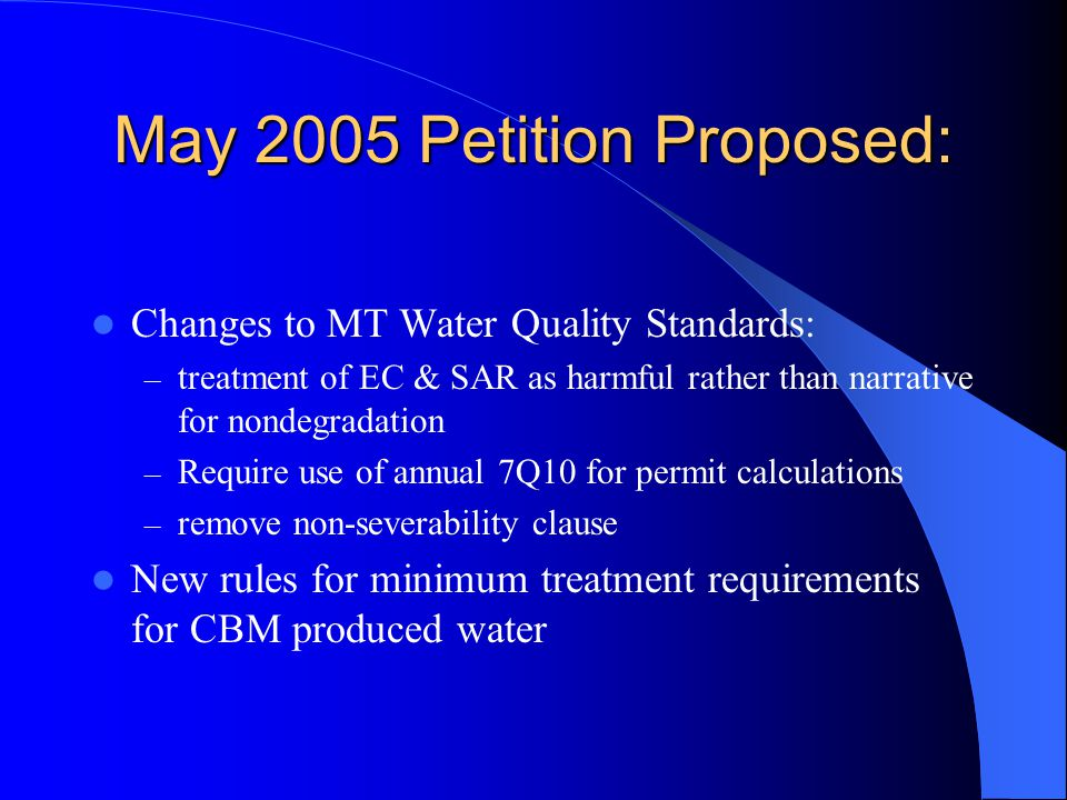 May 2005 Petition Proposed: Changes to MT Water Quality Standards: – treatment of EC & SAR as harmful rather than narrative for nondegradation – Require use of annual 7Q10 for permit calculations – remove non-severability clause New rules for minimum treatment requirements for CBM produced water