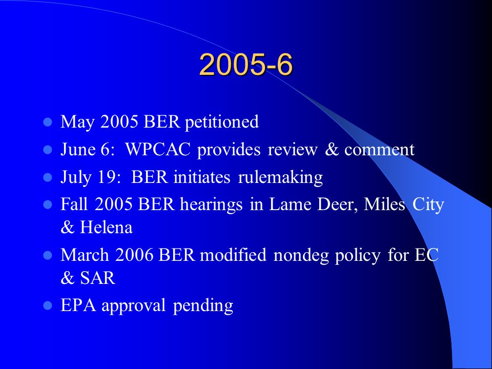 2005-6 May 2005 BER petitioned June 6: WPCAC provides review & comment July 19: BER initiates rulemaking Fall 2005 BER hearings in Lame Deer, Miles City & Helena March 2006 BER modified nondeg policy for EC & SAR EPA approval pending