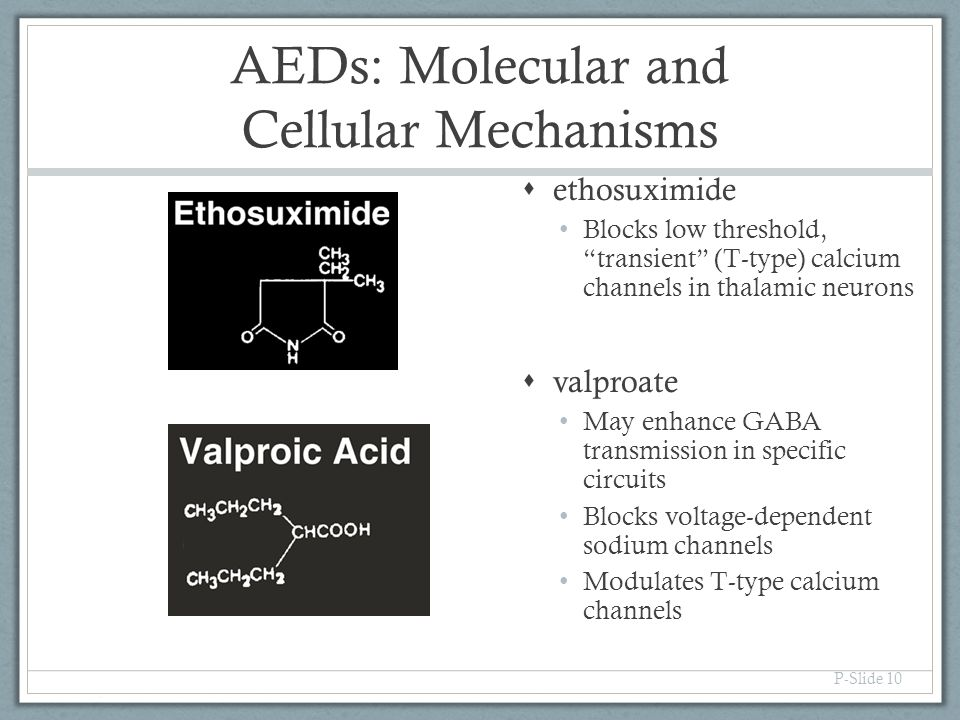 """AEDs: Molecular and Cellular Mechanisms P-Slide 10  ethosuximide Blocks low threshold, """"transient"""" (T-type) calcium channels in thalamic neurons  va"""
