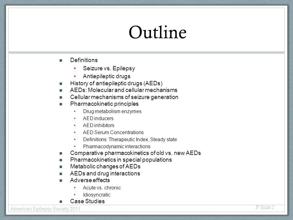 P-Slide 2 Outline n Definitions Seizure vs. Epilepsy Antiepileptic drugs n History of antiepileptic drugs (AEDs) n AEDs: Molecular and cellular mechan
