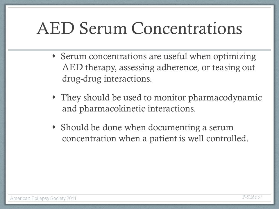 AED Serum Concentrations  Serum concentrations are useful when optimizing AED therapy, assessing adherence, or teasing out drug-drug interactions. 