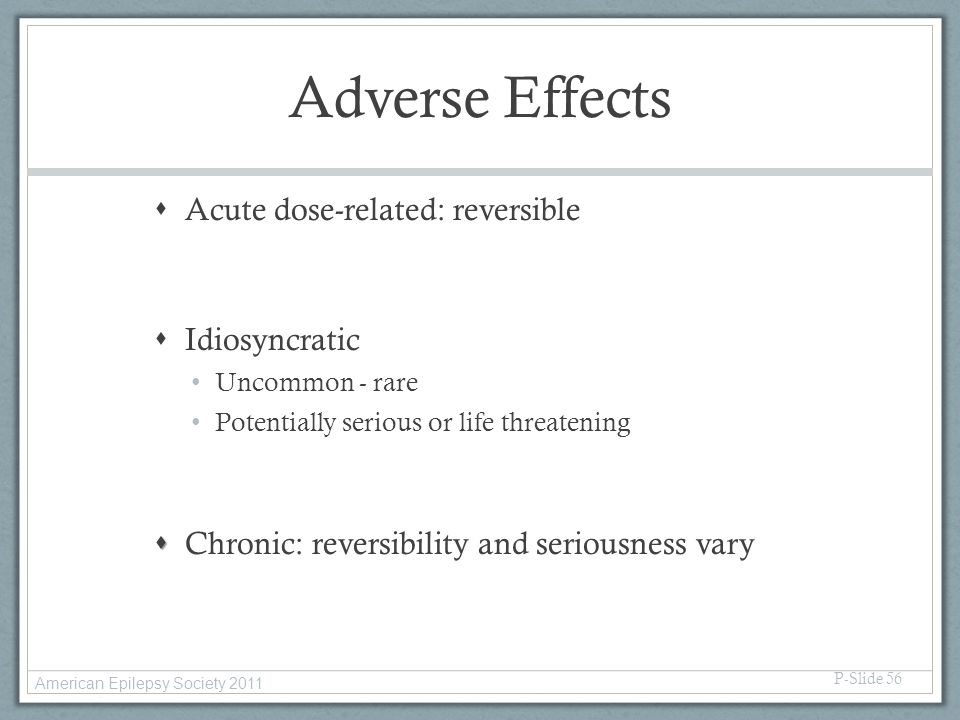 Adverse Effects  Acute dose-related: reversible  Idiosyncratic Uncommon - rare Potentially serious or life threatening   Chronic: reversibility an