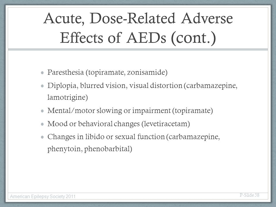 Acute, Dose-Related Adverse Effects of AEDs (cont.)  Paresthesia (topiramate, zonisamide)  Diplopia, blurred vision, visual distortion (carbamazepin
