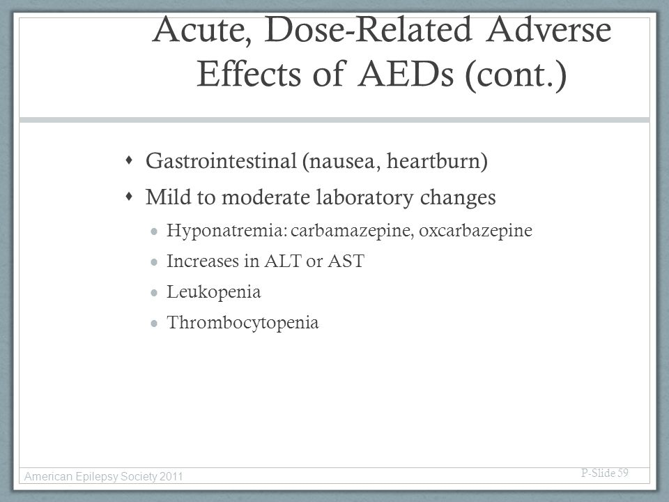 Acute, Dose-Related Adverse Effects of AEDs (cont.)  Gastrointestinal (nausea, heartburn)  Mild to moderate laboratory changes  Hyponatremia: carba