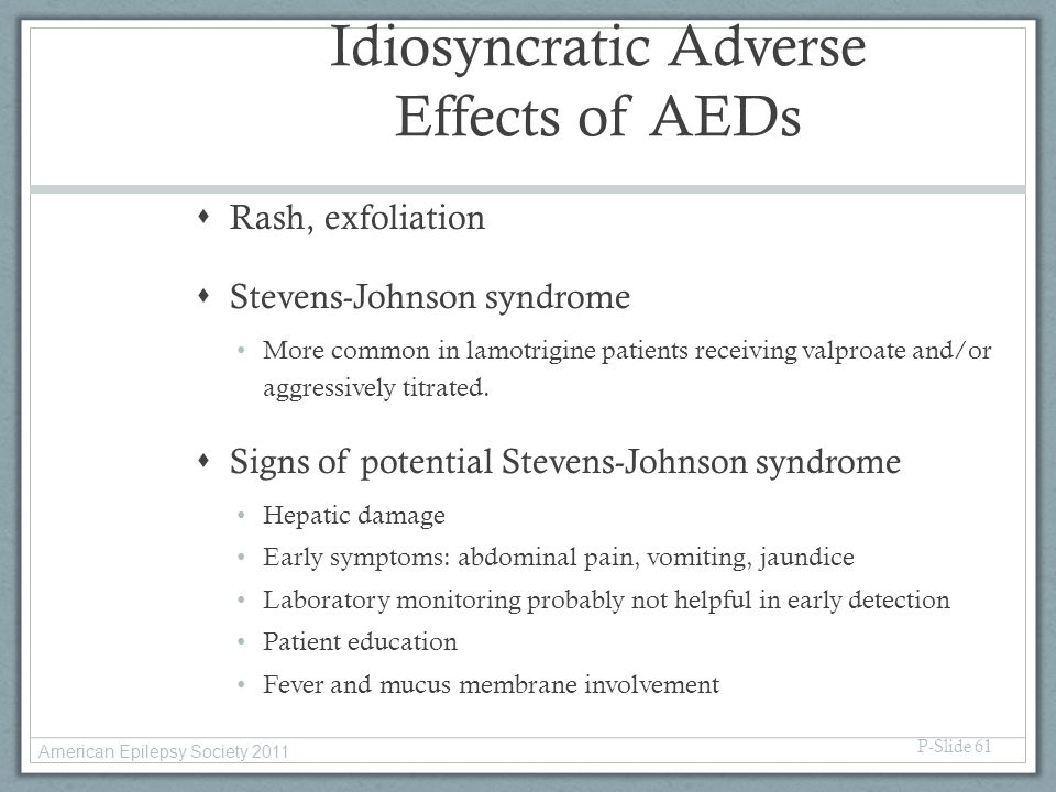 Idiosyncratic Adverse Effects of AEDs  Rash, exfoliation  Stevens-Johnson syndrome More common in lamotrigine patients receiving valproate and/or ag