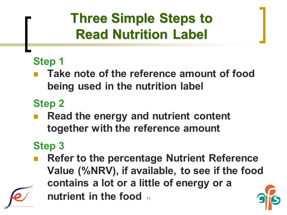 11 Three Simple Steps to Read Nutrition Label Step 1 Take note of the reference amount of food being used in the nutrition label Step 2 Read the energy and nutrient content together with the reference amount Step 3 Refer to the percentage Nutrient Reference Value (%NRV), if available, to see if the food contains a lot or a little of energy or a nutrient in the food