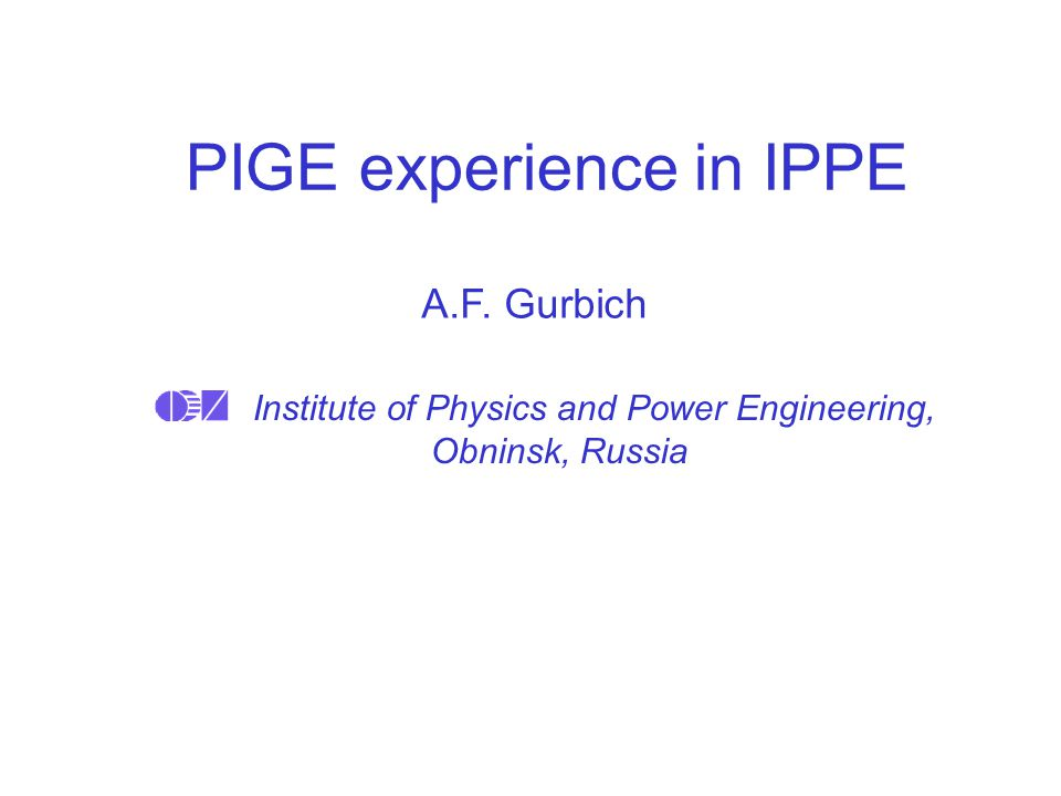 PIGE experience in IPPE Institute of Physics and Power Engineering, Obninsk, Russia A.F. Gurbich