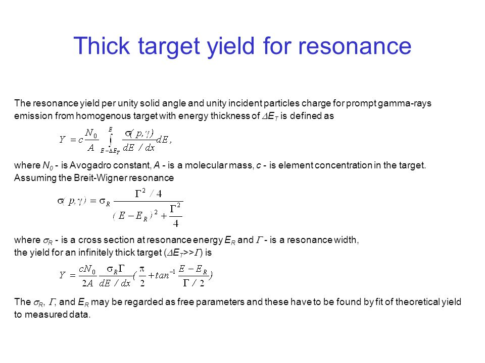 Thick target yield for resonance The resonance yield per unity solid angle and unity incident particles charge for prompt gamma-rays emission from homogenous target with energy thickness of  E T is defined as where N 0 - is Avogadro constant, A - is a molecular mass, c - is element concentration in the target.
