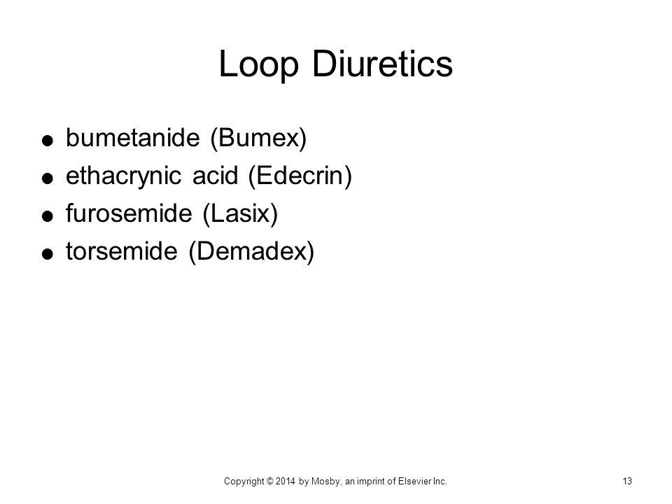  bumetanide (Bumex)  ethacrynic acid (Edecrin)  furosemide (Lasix)  torsemide (Demadex) Loop Diuretics 13Copyright © 2014 by Mosby, an imprint of