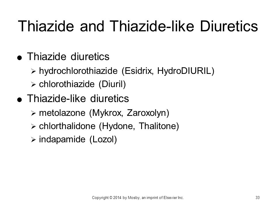  Thiazide diuretics  hydrochlorothiazide (Esidrix, HydroDIURIL)  chlorothiazide (Diuril)  Thiazide-like diuretics  metolazone (Mykrox, Zaroxolyn)