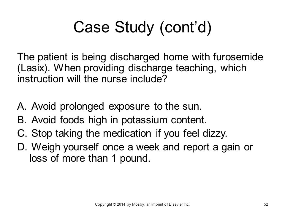 Case Study (cont'd) The patient is being discharged home with furosemide (Lasix). When providing discharge teaching, which instruction will the nurse