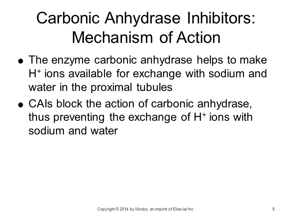  Inhibition of carbonic anhydrase reduces H + ion concentration in renal tubules  As a result, there is increased excretion of bicarbonate, sodium, water, and potassium  Resorption of water is decreased, and urine volume is increased Carbonic Anhydrase Inhibitors: Mechanism of Action (cont'd) 9Copyright © 2014 by Mosby, an imprint of Elsevier Inc.
