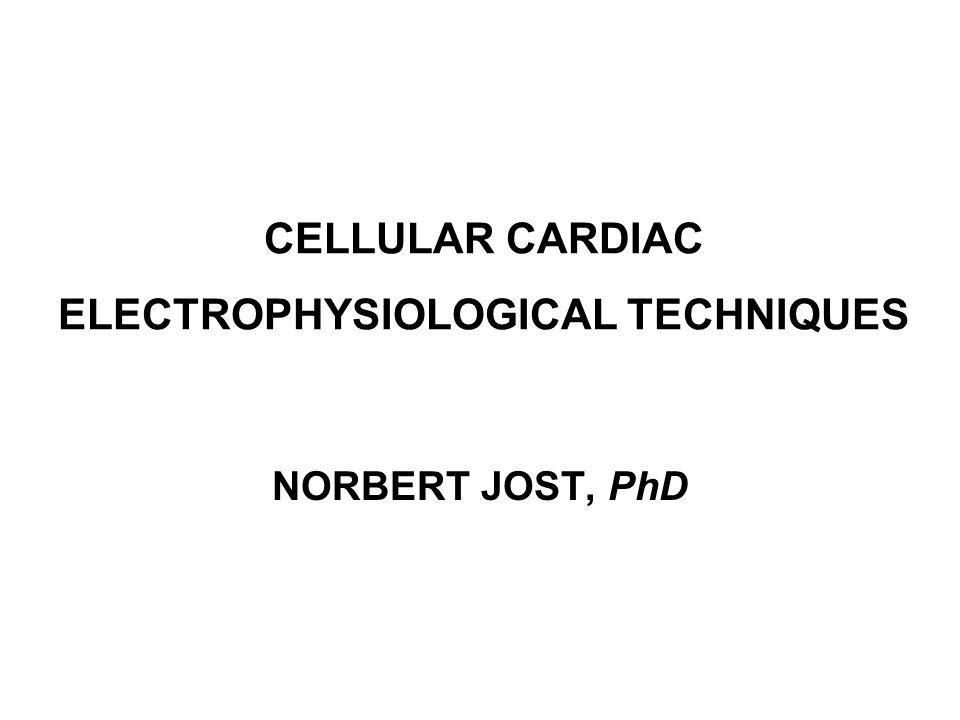 CELLULAR CARDIAC ELECTROPHYSIOLOGICAL TECHNIQUES NORBERT JOST, PhD