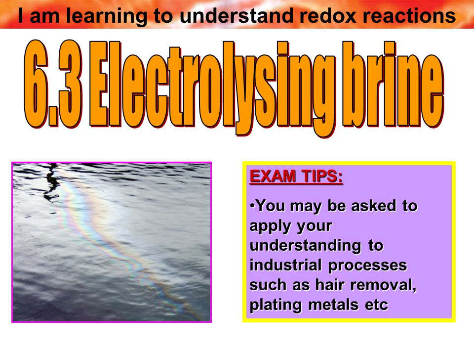 I am learning to understand redox reactions EXAM TIPS: You may be asked to apply your understanding to industrial processes such as hair removal, plating metals etcYou may be asked to apply your understanding to industrial processes such as hair removal, plating metals etc