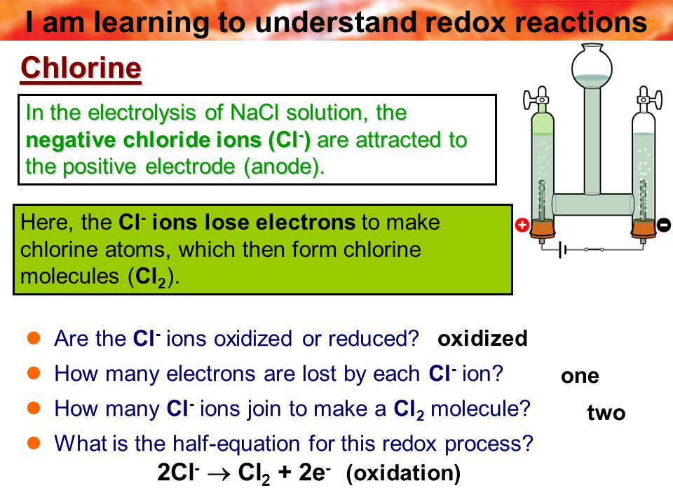 I am learning to understand redox reactions In the electrolysis of NaCl solution, the negative chloride ions (Cl - ) are attracted to the positive electrode (anode).
