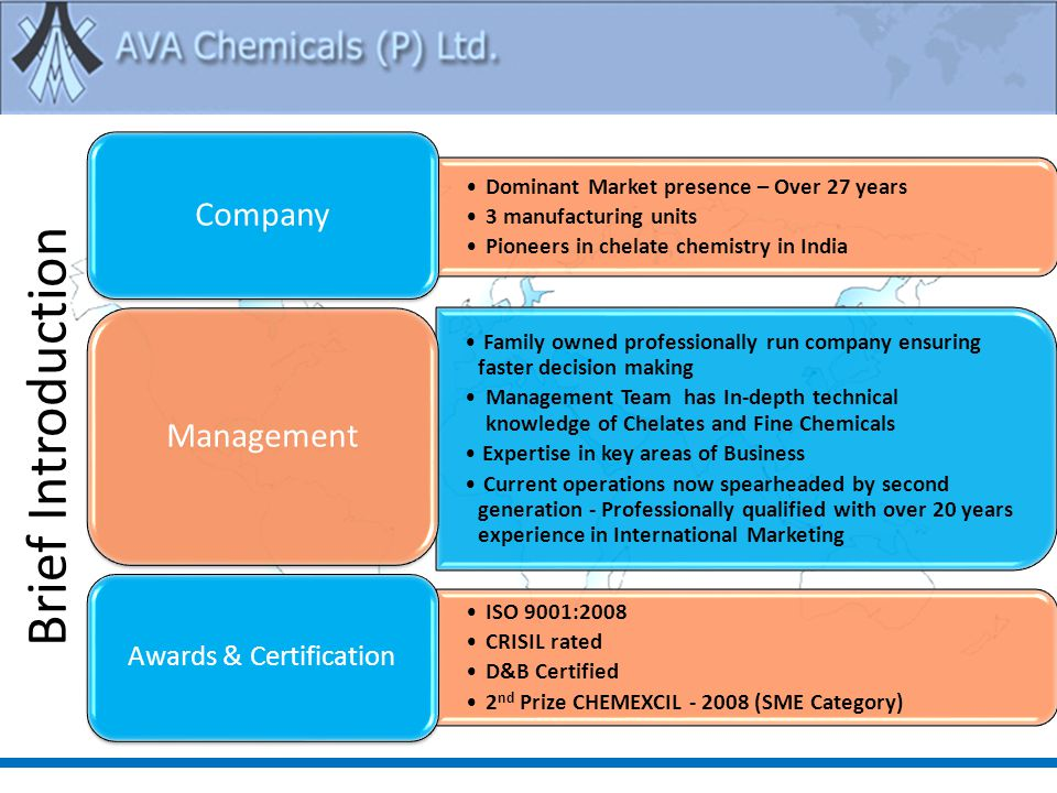 Brief Introduction Dominant Market presence – Over 27 years 3 manufacturing units Pioneers in chelate chemistry in India Company Family owned professionally run company ensuring faster decision making Management Team has In-depth technical knowledge of Chelates and Fine Chemicals Expertise in key areas of Business Current operations now spearheaded by second generation - Professionally qualified with over 20 years experience in International Marketing Management ISO 9001:2008 CRISIL rated D&B Certified 2 nd Prize CHEMEXCIL - 2008 (SME Category) Awards & Certification