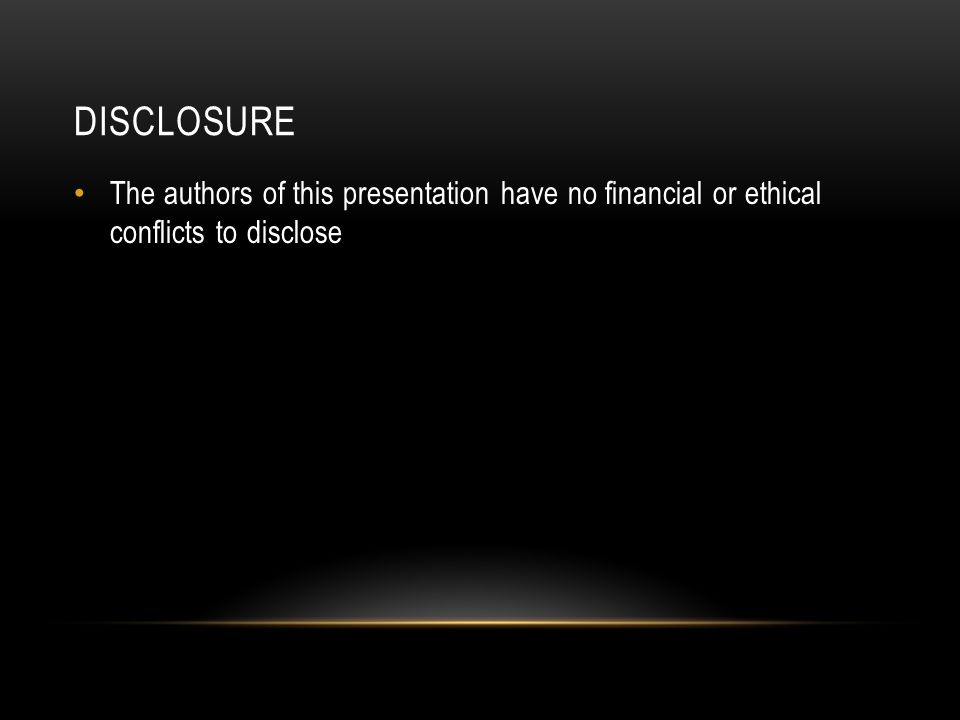 DISCLOSURE The authors of this presentation have no financial or ethical conflicts to disclose