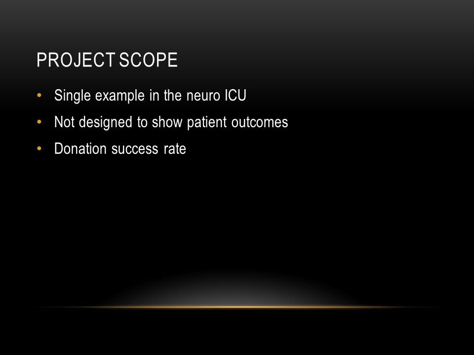 PROJECT SCOPE Single example in the neuro ICU Not designed to show patient outcomes Donation success rate