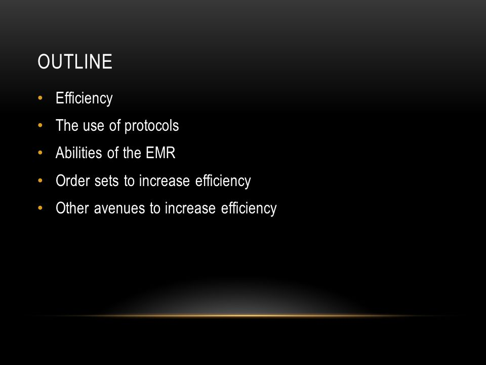 OUTLINE Efficiency The use of protocols Abilities of the EMR Order sets to increase efficiency Other avenues to increase efficiency