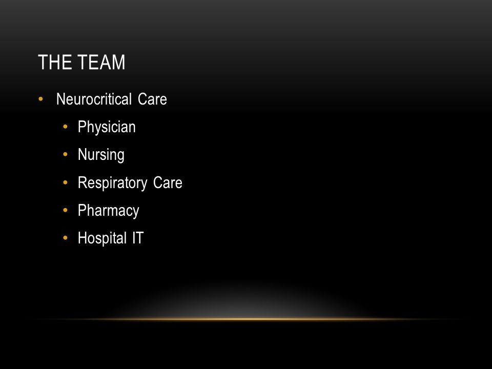 THE TEAM Neurocritical Care Physician Nursing Respiratory Care Pharmacy Hospital IT