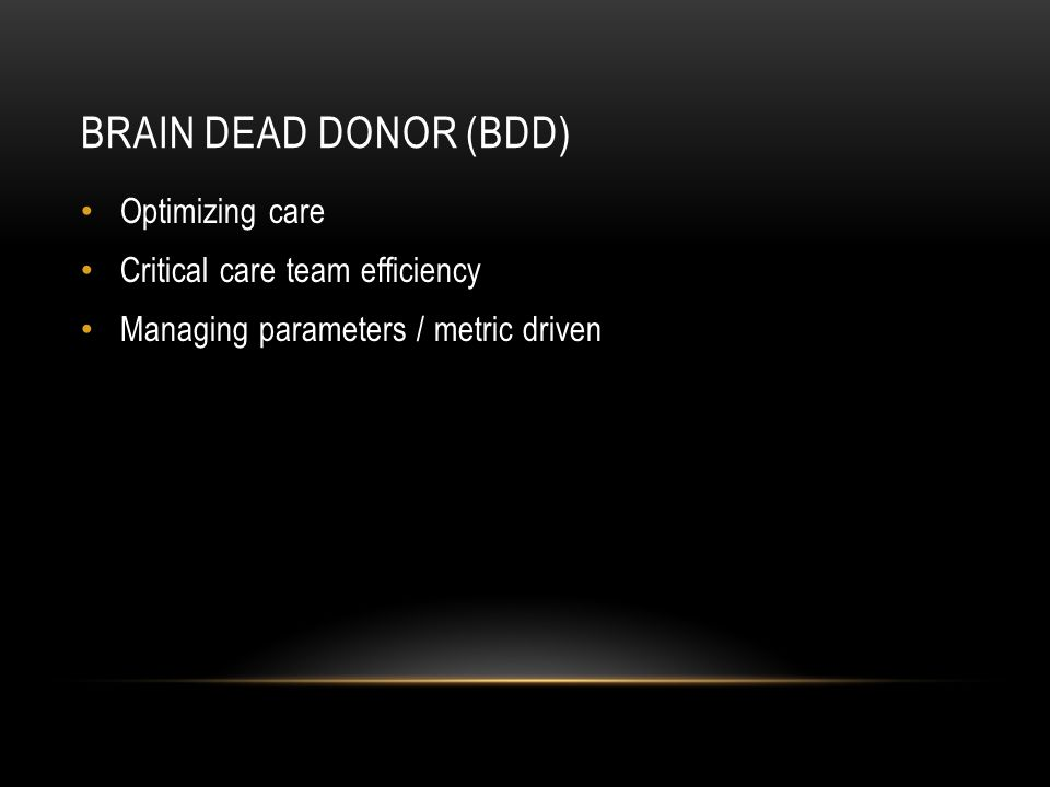 BRAIN DEAD DONOR (BDD) Optimizing care Critical care team efficiency Managing parameters / metric driven