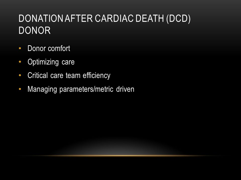 DONATION AFTER CARDIAC DEATH (DCD) DONOR Donor comfort Optimizing care Critical care team efficiency Managing parameters/metric driven