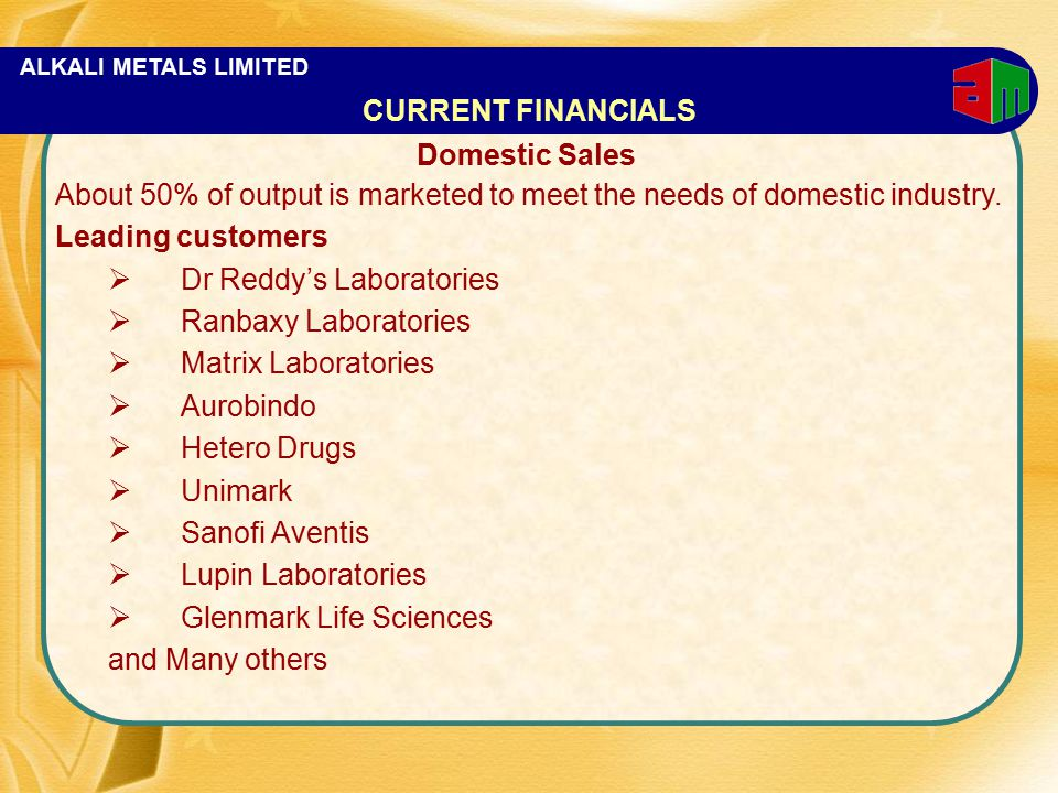 ALKALI METALS LIMITED Domestic Sales About 50% of output is marketed to meet the needs of domestic industry. Leading customers  Dr Reddy's Laboratori