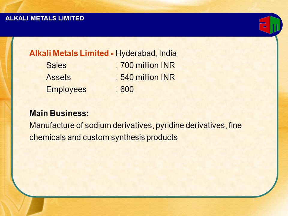 ALKALI METALS LIMITED Alkali Metals Limited - Hyderabad, India Sales: 700 million INR Assets: 540 million INR Employees: 600 Main Business: Manufacture of sodium derivatives, pyridine derivatives, fine chemicals and custom synthesis products