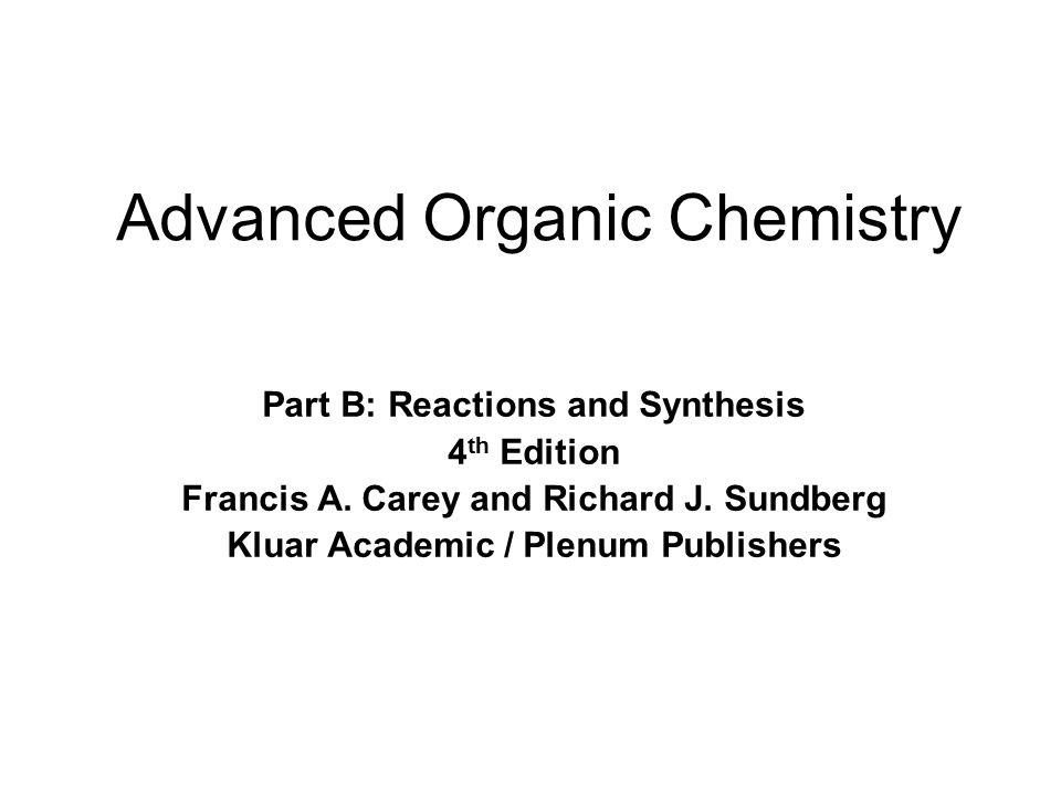 Advanced Organic Chemistry Part B: Reactions and Synthesis 4 th Edition Francis A. Carey and Richard J. Sundberg Kluar Academic / Plenum Publishers