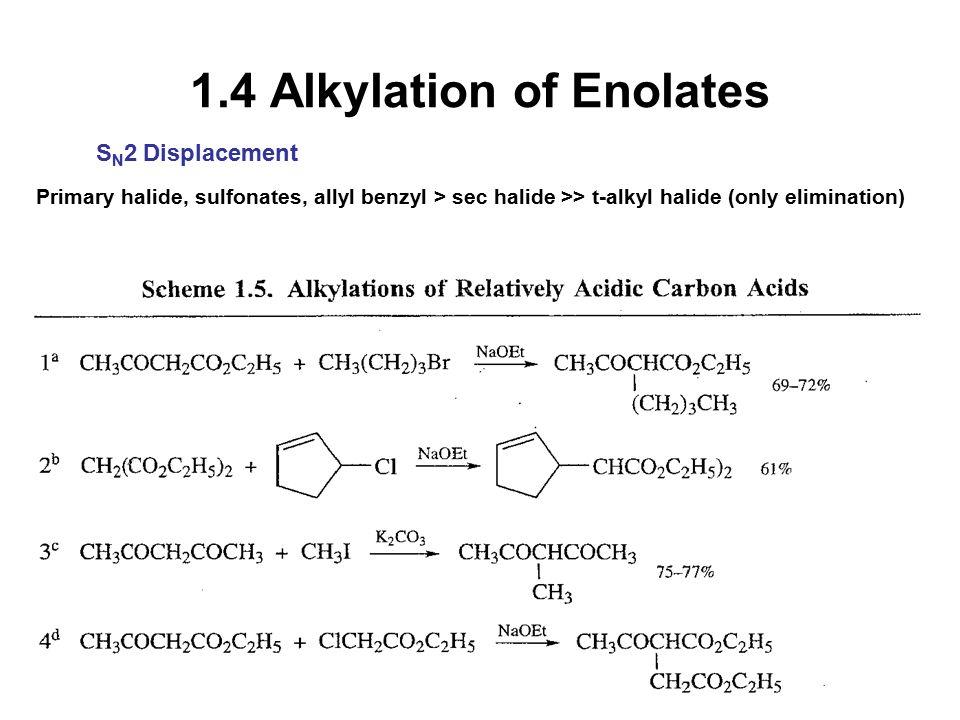 1.4 Alkylation of Enolates S N 2 Displacement Primary halide, sulfonates, allyl benzyl > sec halide >> t-alkyl halide (only elimination)