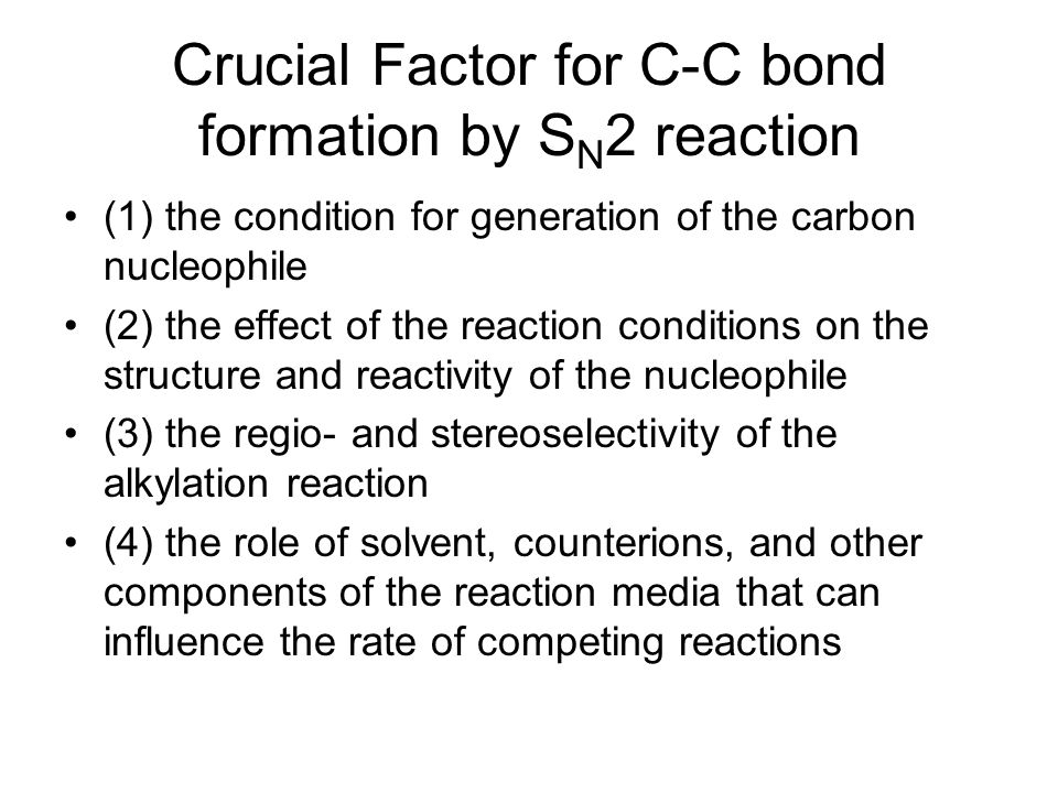 Crucial Factor for C-C bond formation by S N 2 reaction (1) the condition for generation of the carbon nucleophile (2) the effect of the reaction cond